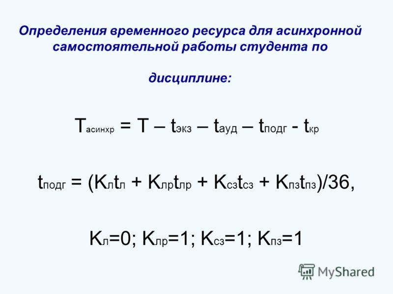Определения временного ресурса для асинхронной самостоятельной работы студента по дисциплине: T асинхр = T – t экз – t ауд – t подг - t кр t подг = (K л t л + K лр t лр + K сз t сз + K пз t пз )/36, K л =0; K лр =1; K сз =1; K пз =1