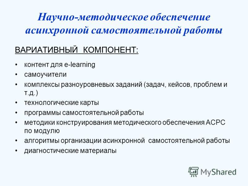Научно-методическое обеспечение асинхронной самостоятельной работы ВАРИАТИВНЫЙ КОМПОНЕНТ: контент для e-learning самоучители комплексы разноуровневых заданий (задач, кейсов, проблем и т.д.) технологические карты программы самостоятельной работы метод