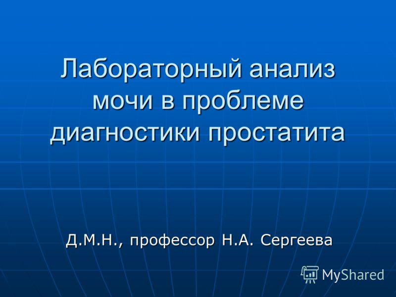 Лабораторный анализ мочи в проблеме диагностики простатита Д.М.Н., профессор Н.А. Сергеева