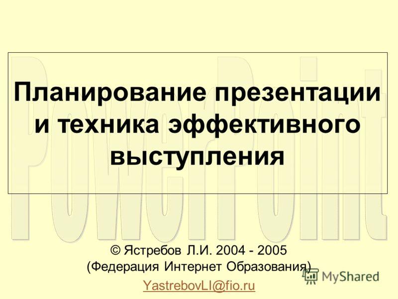 Планирование презентации и техника эффективного выступления © Ястребов Л.И. 2004 - 2005 (Федерация Интернет Образования) YastrebovLI@fio.ru
