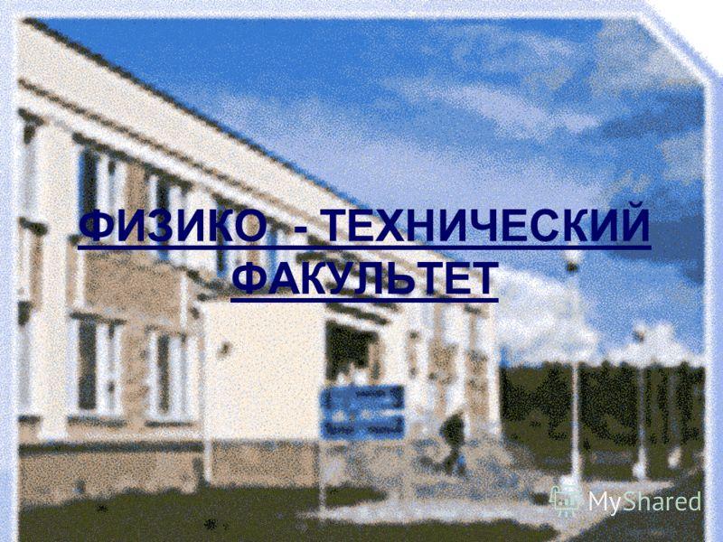 ФИЗИКО - ТЕХНИЧЕСКИЙ ФАКУЛЬТЕТ