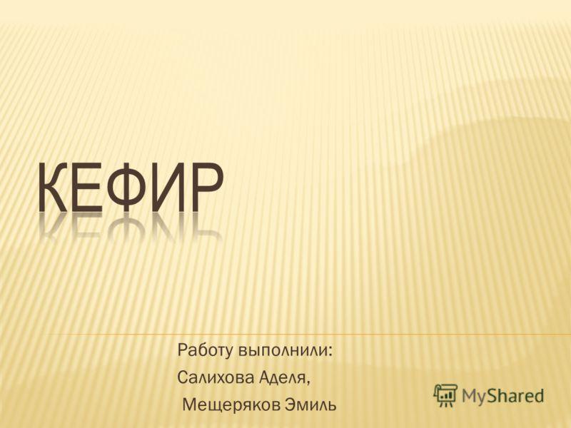 Работу выполнили: Салихова Аделя, Мещеряков Эмиль