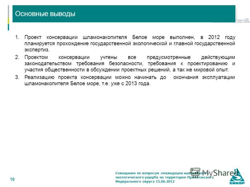 Выводы 10 Основные выводы 1.Проект консервации шламонакопителя Белое море выполнен, в 2012 году планируется прохождение государственной экологической и главной государственной экспертиз. 2.Проектом консервации учтены все предусмотренные действующим з