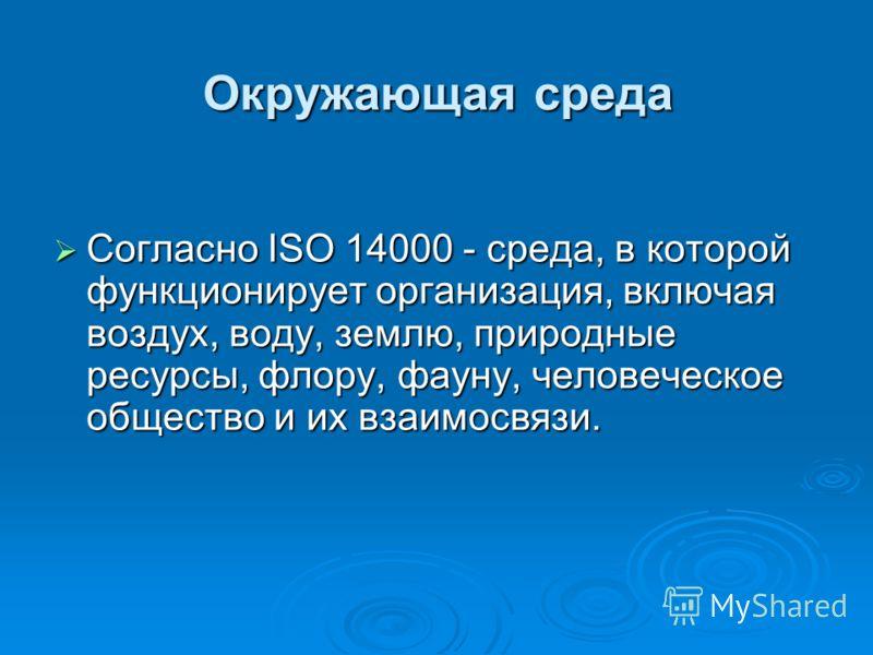 Окружающая среда Согласно ISO 14000 - среда, в которой функционирует организация, включая воздух, воду, землю, природные ресурсы, флору, фауну, человеческое общество и их взаимосвязи. Согласно ISO 14000 - среда, в которой функционирует организация, в