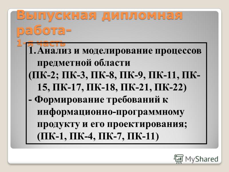 Выпускная дипломная работа- 1-я часть 1.Анализ и моделирование процессов предметной области (ПК-2; ПК-3, ПК-8, ПК-9, ПК-11, ПК- 15, ПК-17, ПК-18, ПК-21, ПК-22) - Формирование требований к информационно-программному продукту и его проектирования; (ПК-
