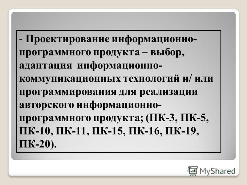 - Проектирование информационно- программного продукта – выбор, адаптация информационно- коммуникационных технологий и/ или программирования для реализации авторского информационно- программного продукта; (ПК-3, ПК-5, ПК-10, ПК-11, ПК-15, ПК-16, ПК-19