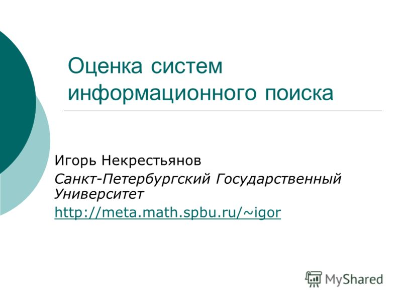 Оценка систем информационного поиска Игорь Некрестьянов Санкт-Петербургский Государственный Университет http://meta.math.spbu.ru/~igor