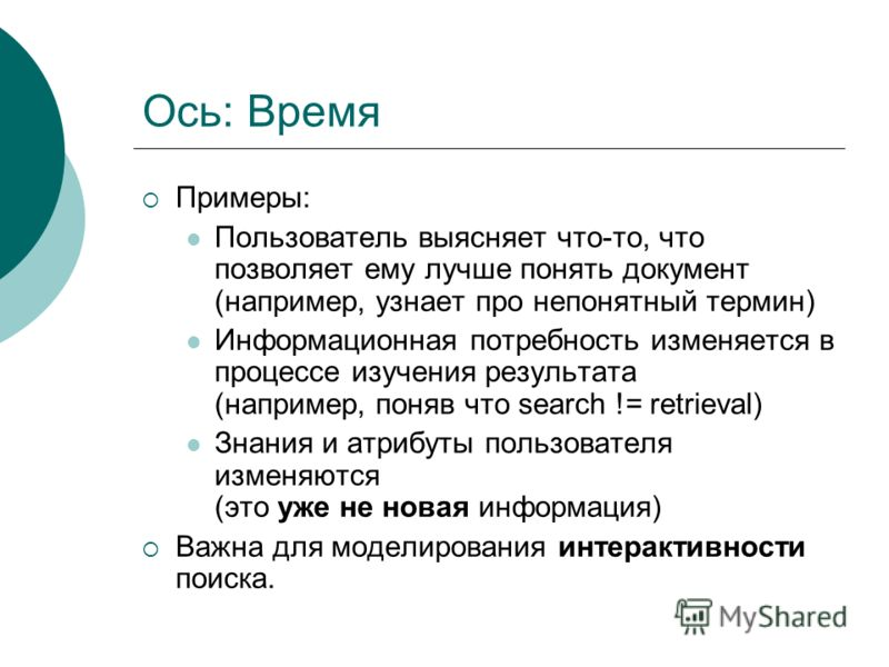 Ось: Время Примеры: Пользователь выясняет что-то, что позволяет ему лучше понять документ (например, узнает про непонятный термин) Информационная потребность изменяется в процессе изучения результата (например, поняв что search != retrieval) Знания и