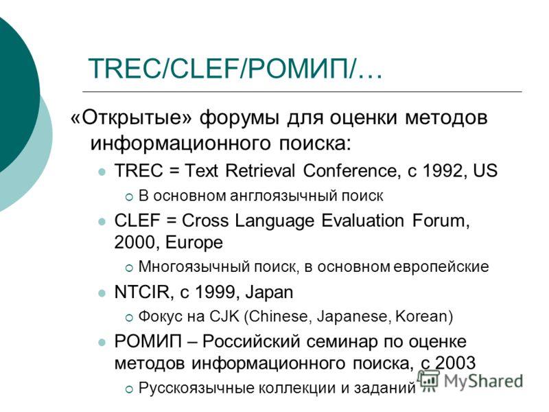 TREC/CLEF/РОМИП/… «Открытые» форумы для оценки методов информационного поиска: TREC = Text Retrieval Conference, с 1992, US В основном англоязычный поиск CLEF = Cross Language Evaluation Forum, 2000, Europe Многоязычный поиск, в основном европейские