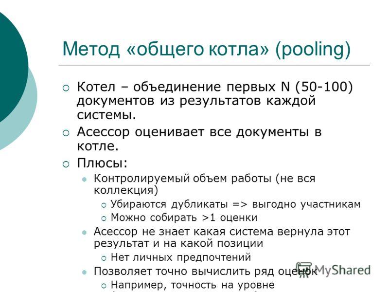 Метод «общего котла» (pooling) Котел – объединение первых N (50-100) документов из результатов каждой системы. Асессор оценивает все документы в котле. Плюсы: Контролируемый объем работы (не вся коллекция) Убираются дубликаты => выгодно участникам Мо
