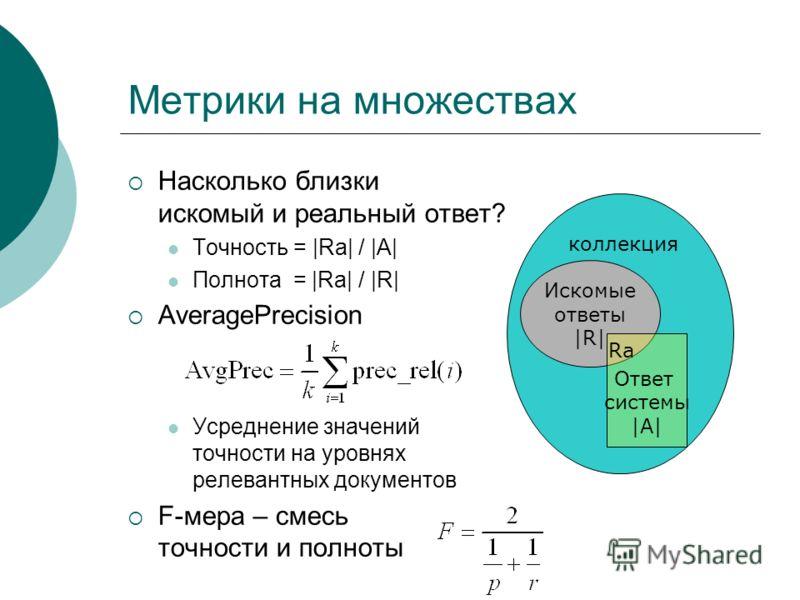 Метрики на множествах Насколько близки искомый и реальный ответ? Точность = |Ra| / |A| Полнота = |Ra| / |R| AveragePrecision Усреднение значений точности на уровнях релевантных документов F-мера – смесь точности и полноты Искомые ответы |R| Ответ сис