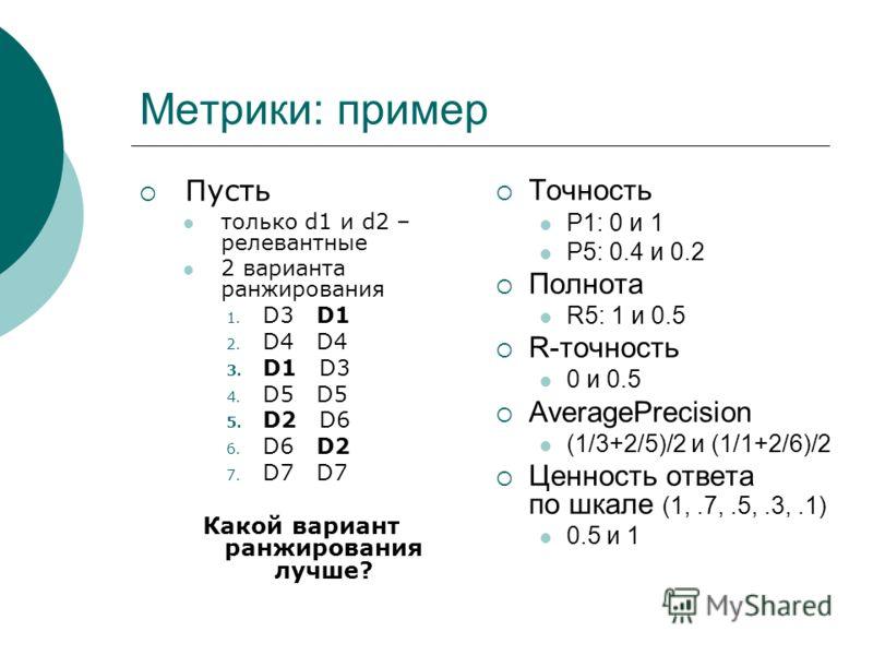 Метрики: пример Пусть только d1 и d2 – релевантные 2 варианта ранжирования 1. D3 D1 2. D4 D4 3. D1 D3 4. D5 D5 5. D2 D6 6. D6 D2 7. D7 D7 Какой вариант ранжирования лучше? Точность P1: 0 и 1 P5: 0.4 и 0.2 Полнота R5: 1 и 0.5 R-точность 0 и 0.5 Averag