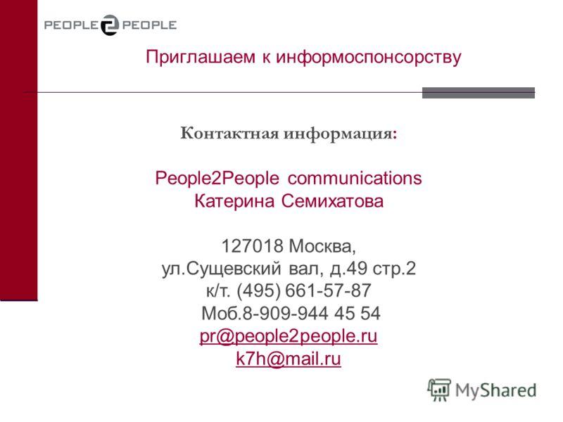 Приглашаем к информоспонсорству Контактная информация: People2People communications Катерина Семихатова 127018 Москва, ул.Сущевский вал, д.49 стр.2 к/т. (495) 661-57-87 Моб.8-909-944 45 54 pr@people2people.ru k7h@mail.ru