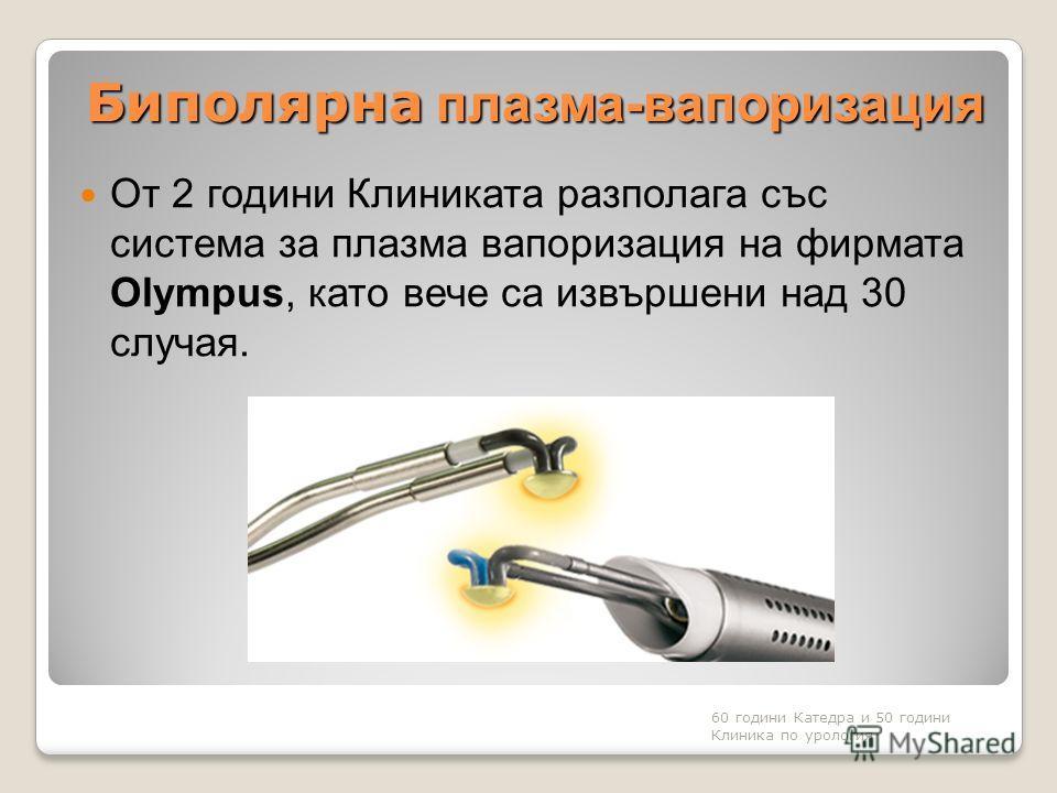 Биполярна плазма-вапоризация От 2 години Клиниката разполага със система за плазма вапоризация на фирмата Olympus, като вече са извършени над 30 случая. 60 години Катедра и 50 години Клиника по урология