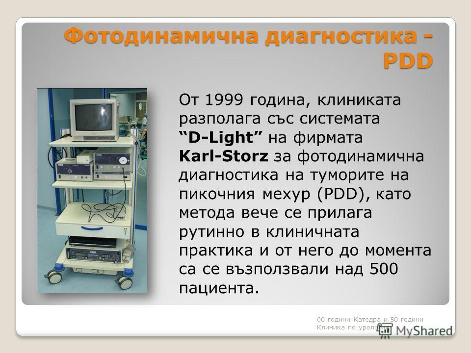 Фотодинамична диагностика - PDD От 1999 година, клиниката разполага със системата D-Light на фирмата Karl-Storz за фотодинамична диагностика на туморите на пикочния мехур (PDD), като метода вече се прилага рутинно в клиничната практика и от него до м