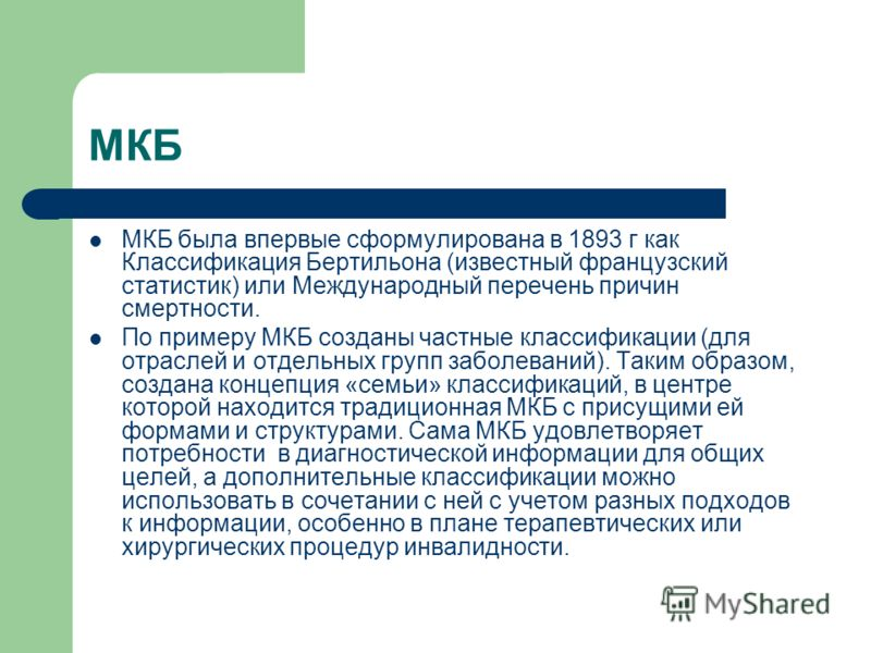 МКБ МКБ была впервые сформулирована в 1893 г как Классификация Бертильона (известный французский статистик) или Международный перечень причин смертности. По примеру МКБ созданы частные классификации (для отраслей и отдельных групп заболеваний). Таким