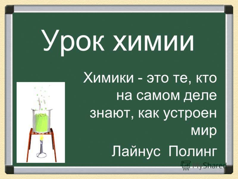 Урок химии Химики - это те, кто на самом деле знают, как устроен мир Лайнус Полинг