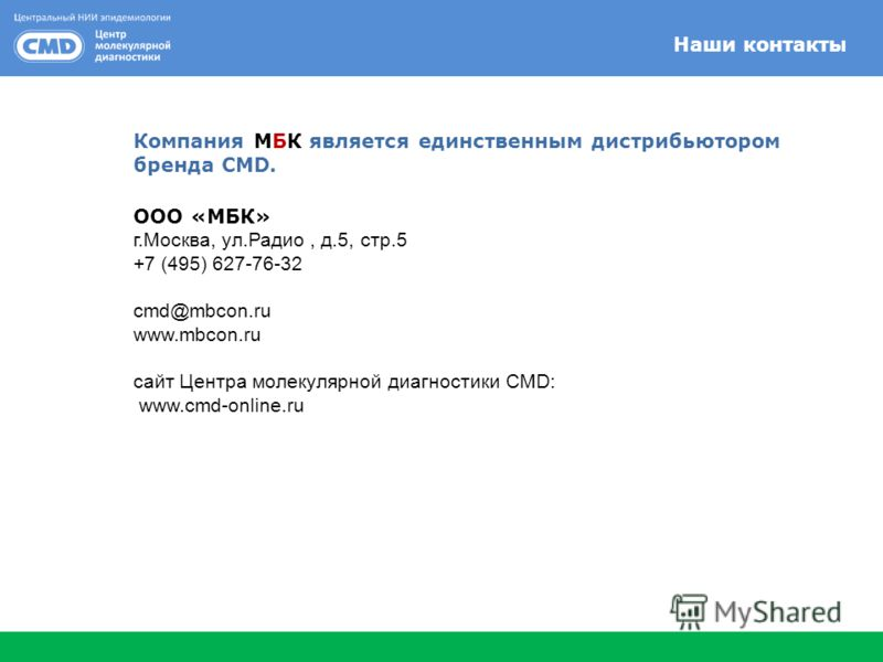 Наши контакты Компания МБК является единственным дистрибьютором бренда CMD. ООО «МБК» г.Москва, ул.Радио, д.5, стр.5 +7 (495) 627-76-32 cmd@mbcon.ru www.mbcon.ru сайт Центра молекулярной диагностики CMD: www.cmd-online.ru