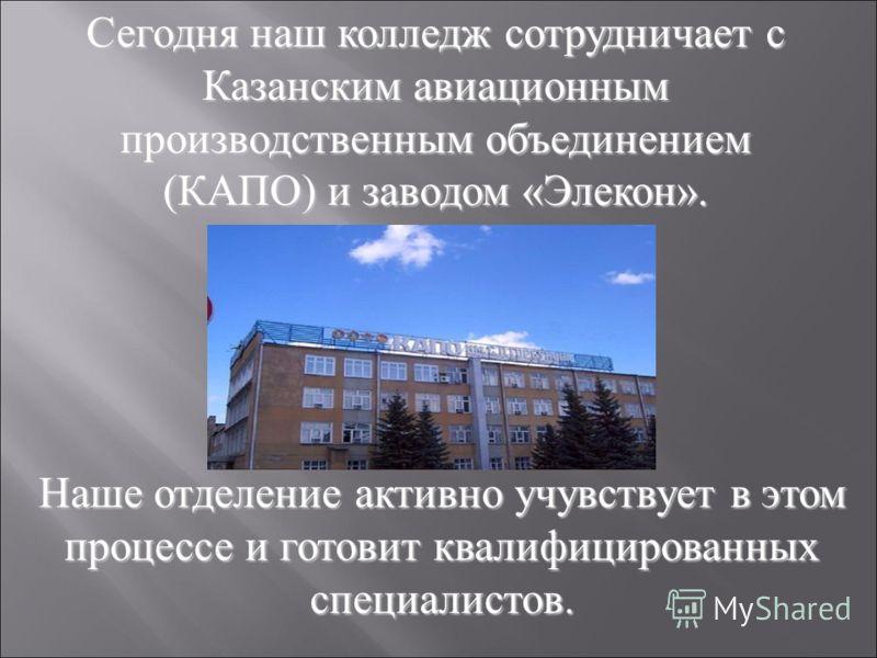 Сегодня наш колледж сотрудничает с Казанским авиационным производственным объединением (КАПО) и заводом «Элекон». Наше отделение активно учувствует в этом процессе и готовит квалифицированных специалистов.