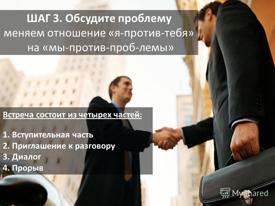 ШАГ 3. Обсудите проблему меняем отношение «я-против-тебя» на «мы-против-проб-лемы» Встреча состоит из четырех частей : 1. Вступительная часть 2. Приглашение к разговору 3. Диалог 4. Прорыв