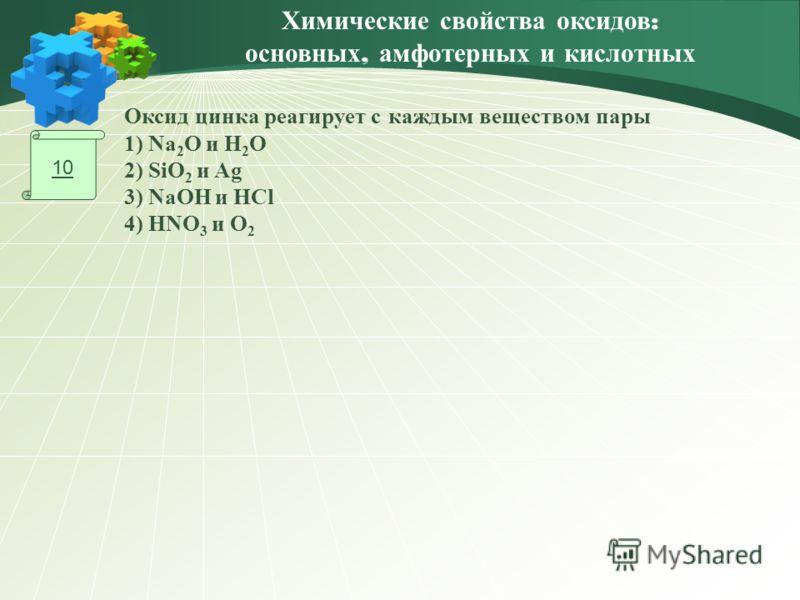 10 Оксид цинка реагирует с каждым веществом пары 1) Na 2 O и H 2 O 2) SiO 2 и Ag 3) NaOH и HCl 4) HNO 3 и O 2 Химические свойства оксидов : основных, амфотерных и кислотных