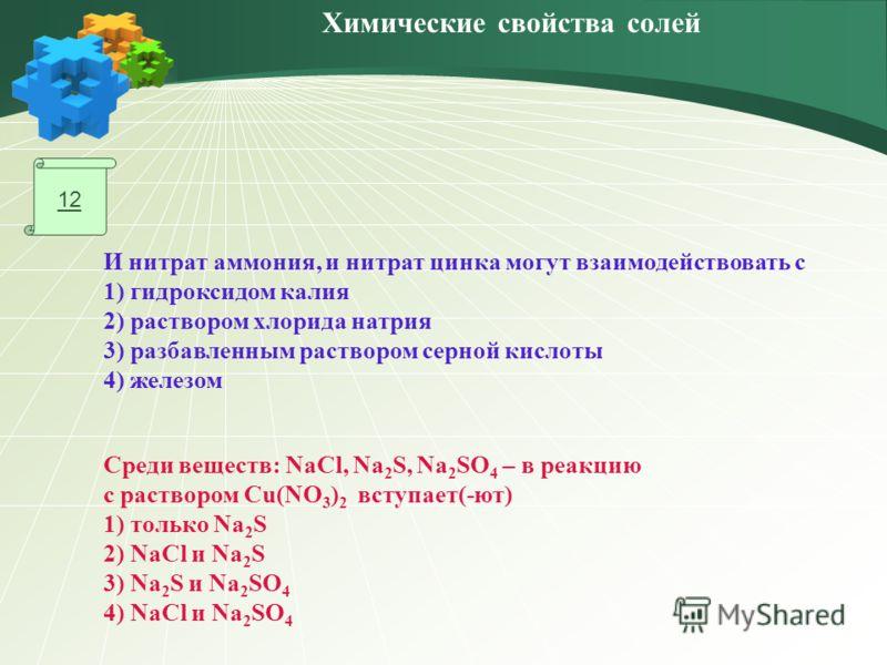 12 Среди веществ: NaCl, Na 2 S, Na 2 SO 4 – в реакцию с раствором Cu(NO 3 ) 2 вступает(-ют) 1) только Na 2 S 2) NaCl и Na 2 S 3) Na 2 S и Na 2 SO 4 4) NaCl и Na 2 SO 4 И нитрат аммония, и нитрат цинка могут взаимодействовать с 1) гидроксидом калия 2)