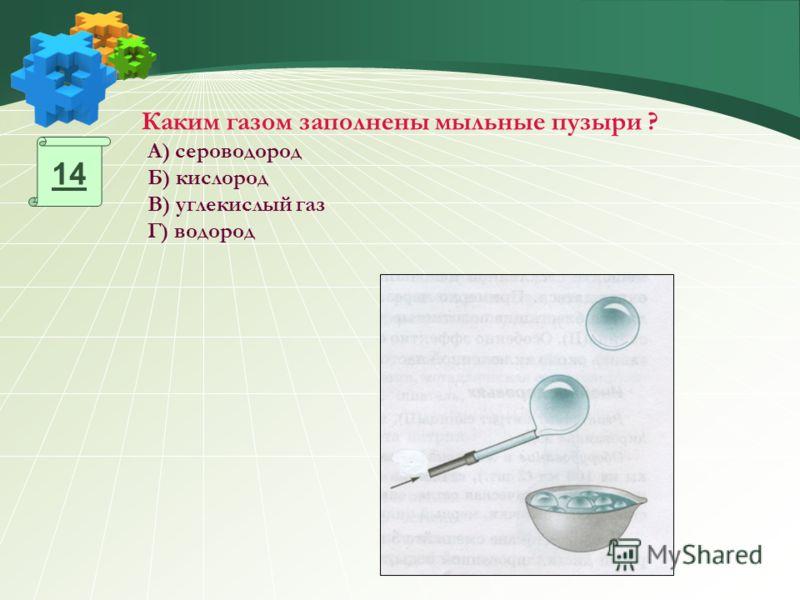 Каким газом заполнены мыльные пузыри ? А) сероводород Б) кислород В) углекислый газ Г) водород 14