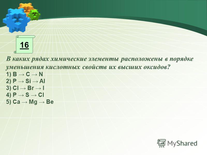 16 В каких рядах химические элементы расположены в порядке уменьшения кислотных свойств их высших оксидов? 1) В C N 2) P Si Al 3) Cl Br I 4) P S Cl 5) Ca Mg Be