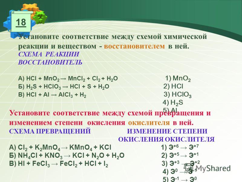 Установите соответствие между схемой химической реакции и веществом - восстановителем в ней. СХЕМА РЕАКЦИИ ВОССТАНОВИТЕЛЬ А) HCl + MnO 2 MnCl 2 + Cl 2 + H 2 O 1) MnO 2 Б) H 2 S + HClO 3 HCl + S + H 2 O 2) HCl В) HCl + Al AlCl 3 + H 2 3) HClO 3 4) H 2