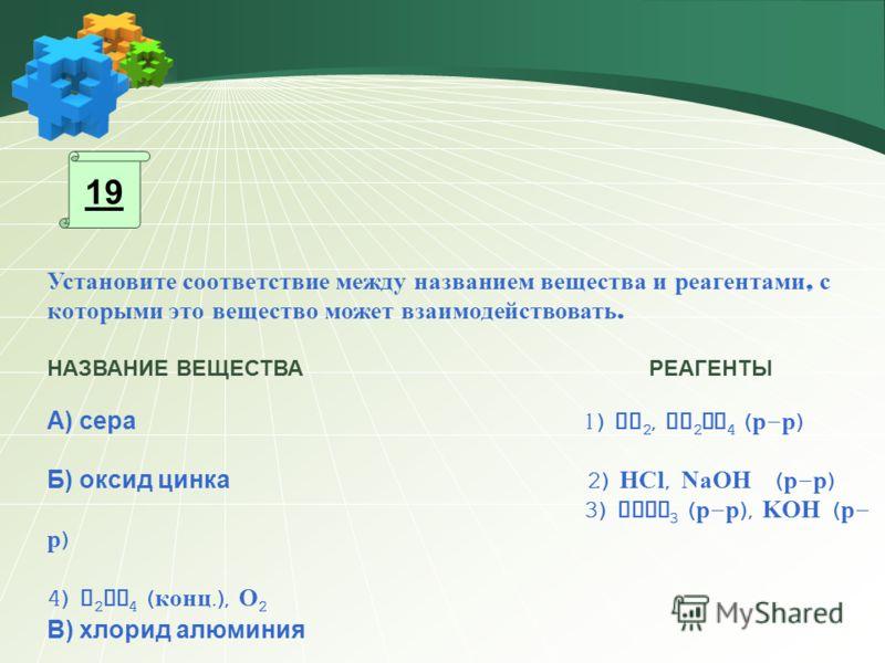 Установите соответствие между названием вещества и реагентами, с которыми это вещество может взаимодействовать. НАЗВАНИЕ ВЕЩЕСТВА РЕАГЕНТЫ А) сера 1) CO 2, Na 2 SO 4 ( р - р ) Б) оксид цинка 2) HCl, NaOH ( р - р ) 3) AgNO 3 ( р - р ), KOH ( р - р ) 4