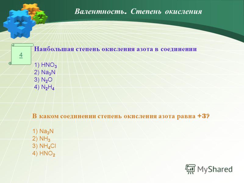 4 Наибольшая степень окисления азота в соединении 1) HNO 3 2) Na 3 N 3) N 2 O 4) N 2 H 4 В каком соединении степень окисления азота равна +3? 1) Na 3 N 2) NH 3 3) NH 4 Cl 4) HNO 2 Валентность. Степень окисления