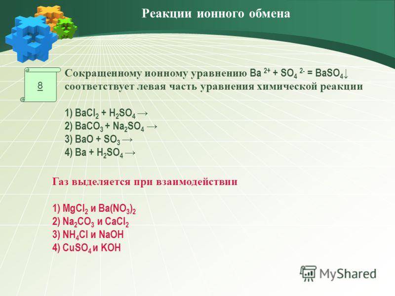 8 Газ выделяется при взаимодействии 1) MgCl 2 и Ba(NO 3 ) 2 2) Na 2 CO 3 и CaCl 2 3) NH 4 Cl и NaOH 4) CuSO 4 и KOH Сокращенному ионному уравнению Ba 2+ + SO 4 2- = BaSO 4 соответствует левая часть уравнения химической реакции 1) BaСl 2 + H 2 SO 4 2)