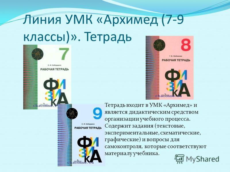Линия УМК «Архимед (7-9 классы)». Тетрадь Тетрадь входит в УМК «Архимед» и является дидактическим средством организации учебного процесса. Содержит задания (текстовые, экспериментальные, схематические, графические) и вопросы для самоконтроля, которые
