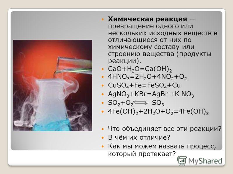 Химическая реакция превращение одного или нескольких исходных веществ в отличающиеся от них по химическому составу или строению вещества (продукты реакции). CaO+H 2 O=Ca(OH) 2 4HNO 3 =2H 2 O+4NO 2 +O 2 CuSO 4 +Fe=FeSO 4 +Cu AgNO 3 +KBr=AgBr +К NO 3 S