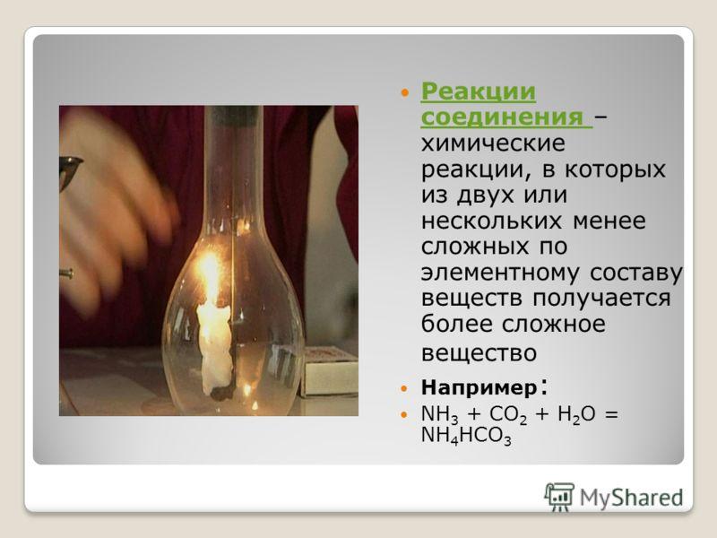 Реакции соединения – химические реакции, в которых из двух или нескольких менее сложных по элементному составу веществ получается более сложное вещество Реакции соединения Например : NH 3 + CO 2 + H 2 O = NH 4 HCO 3