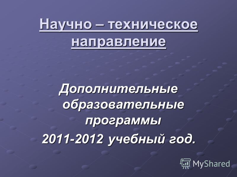 Научно – техническое направление Дополнительные образовательные программы 2011-2012 учебный год.