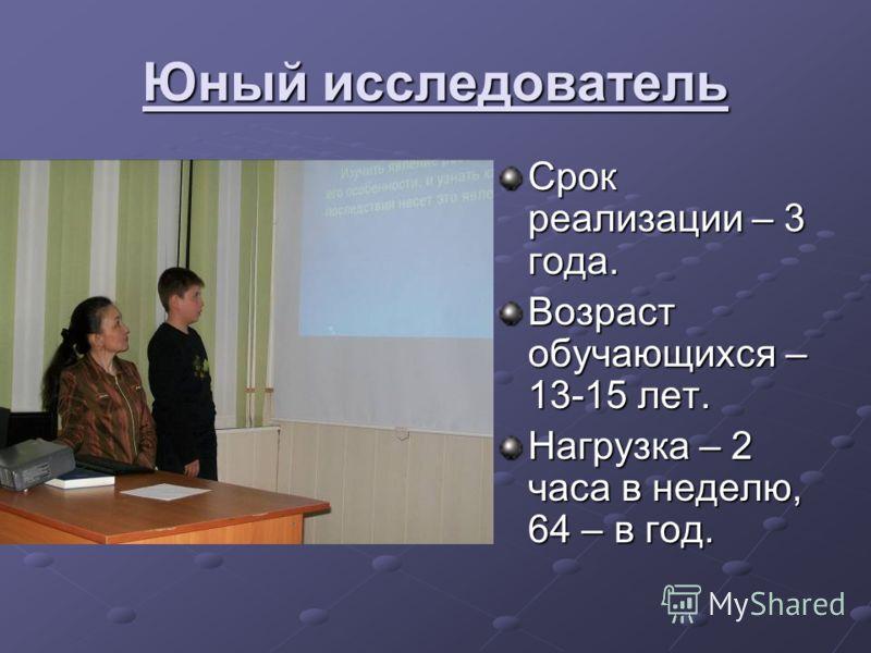 Юный исследователь Срок реализации – 3 года. Возраст обучающихся – 13-15 лет. Нагрузка – 2 часа в неделю, 64 – в год.