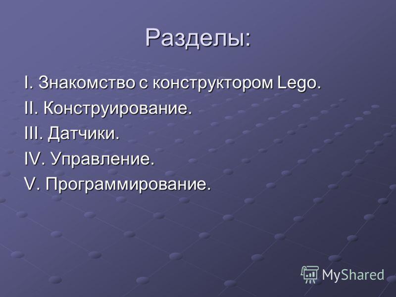 Разделы: I. Знакомство с конструктором Lego. II. Конструирование. III. Датчики. IV. Управление. V. Программирование.