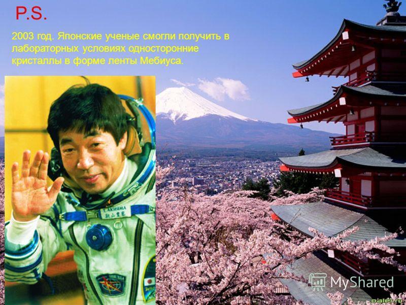 P.S. 2003 год. Японские ученые смогли получить в лабораторных условиях односторонние кристаллы в форме ленты Мебиуса.