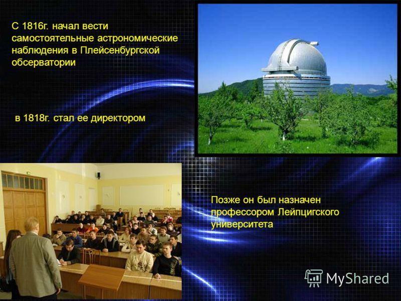 С 1816г. начал вести самостоятельные астрономические наблюдения в Плейсенбургской обсерватории в 1818г. стал ее директором Позже он был назначен профессором Лейпцигского университета