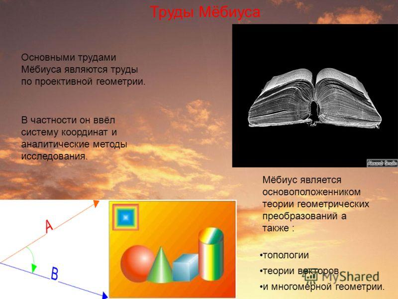 Труды Мёбиуса Основными трудами Мёбиуса являются труды по проективной геометрии. В частности он ввёл систему координат и аналитические методы исследования. Мёбиус является основоположенником теории геометрических преобразований а также : топологии те