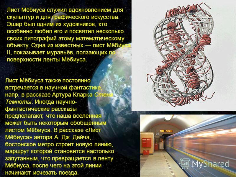 Лист Мёбиуса служил вдохновлением для скульптур и для графического искусства. Эшер был одним из художников, кто особенно любил его и посвятил несколько своих литографий этому математическому объекту. Одна из известных лист Мёбиуса II, показывает мура