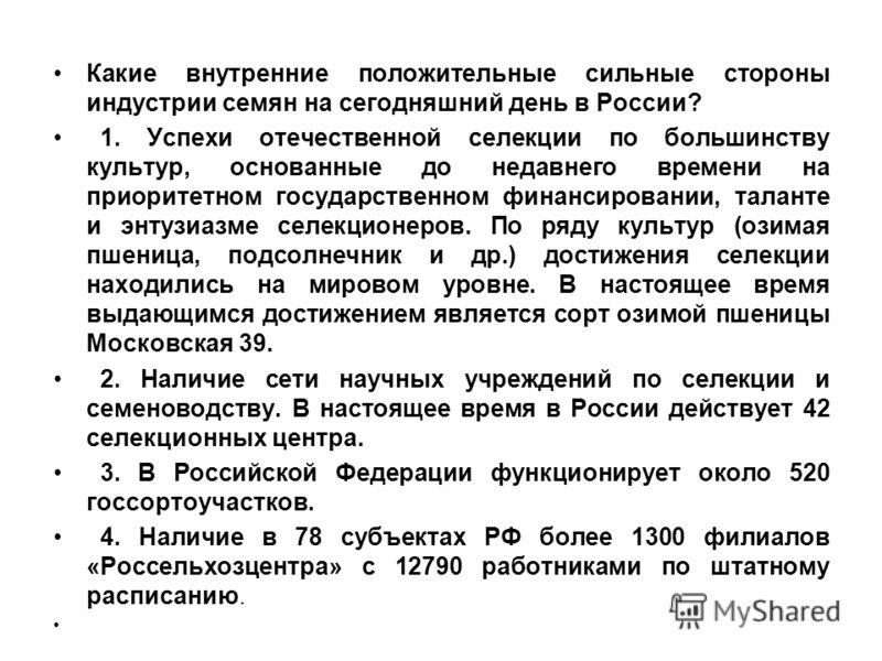 Какие внутренние положительные сильные стороны индустрии семян на сегодняшний день в России? 1. Успехи отечественной селекции по большинству культур, основанные до недавнего времени на приоритетном государственном финансировании, таланте и энтузиазме