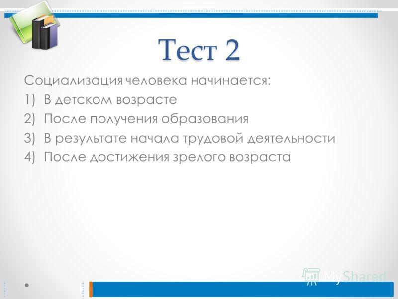 Тест 2 Социализация человека начинается: 1)В детском возрасте 2)После получения образования 3)В результате начала трудовой деятельности 4)После достижения зрелого возраста