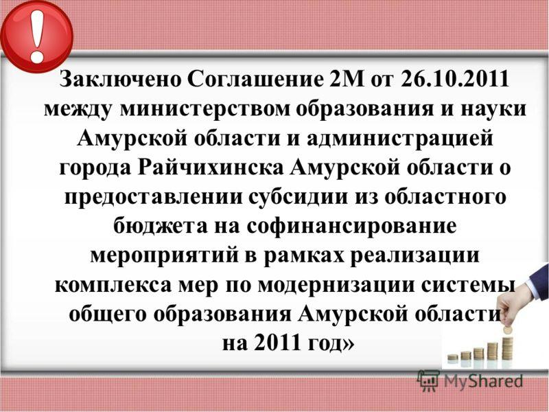 Заключено Соглашение 2М от 26.10.2011 между министерством образования и науки Амурской области и администрацией города Райчихинска Амурской области о предоставлении субсидии из областного бюджета на софинансирование мероприятий в рамках реализации ко