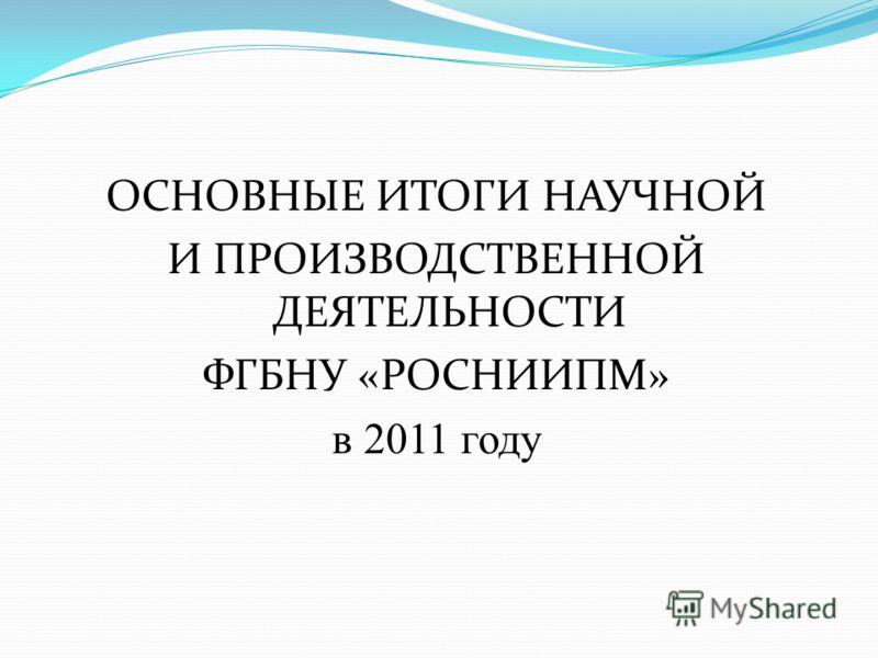 ОСНОВНЫЕ ИТОГИ НАУЧНОЙ И ПРОИЗВОДСТВЕННОЙ ДЕЯТЕЛЬНОСТИ ФГБНУ «РОСНИИПМ» в 2011 году