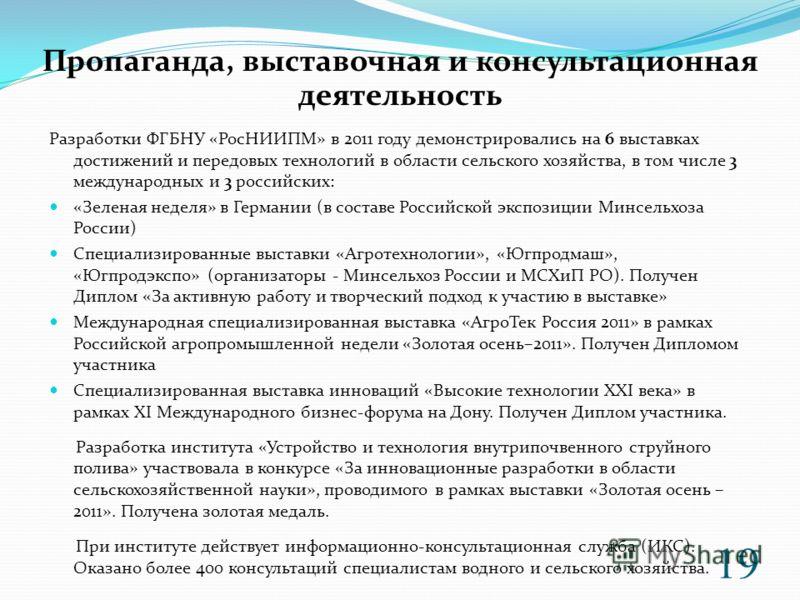 Разработки ФГБНУ «РосНИИПМ» в 2011 году демонстрировались на 6 выставках достижений и передовых технологий в области сельского хозяйства, в том числе 3 международных и 3 российских: «Зеленая неделя» в Германии (в составе Российской экспозиции Минсель