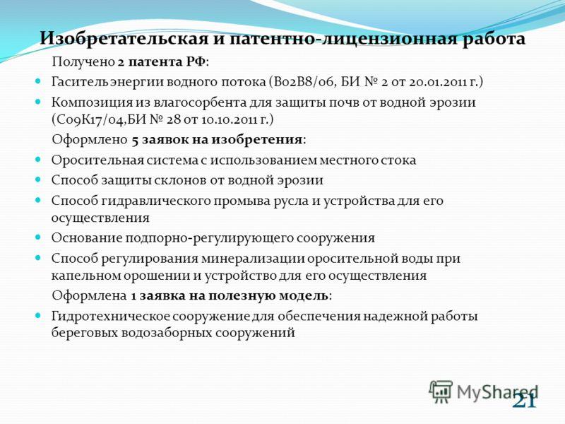 Изобретательская и патентно-лицензионная работа Получено 2 патента РФ: Гаситель энергии водного потока (В02В8/06, БИ 2 от 20.01.2011 г.) Композиция из влагосорбента для защиты почв от водной эрозии (С09К17/04,БИ 28 от 10.10.2011 г.) Оформлено 5 заяво