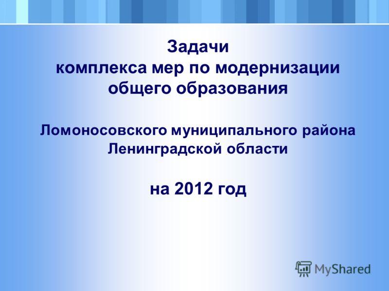 Задачи комплекса мер по модернизации общего образования Ломоносовского муниципального района Ленинградской области на 2012 год