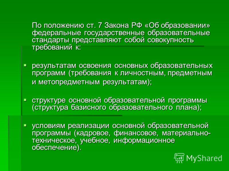 По положению ст. 7 Закона РФ «Об образовании» федеральные государственные образовательные стандарты представляют собой совокупность требований к: результатам освоения основных образовательных программ (требования к личностным, предметным результатам